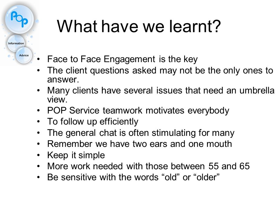 What have we learnt? Face to Face Engagement is the key The client questions asked may not be the only ones to answer. Many clients have several issue
