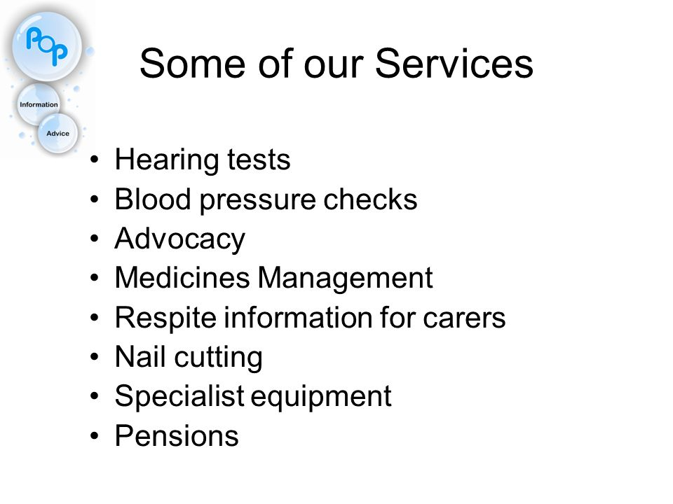 Some of our Services Hearing tests Blood pressure checks Advocacy Medicines Management Respite information for carers Nail cutting Specialist equipmen