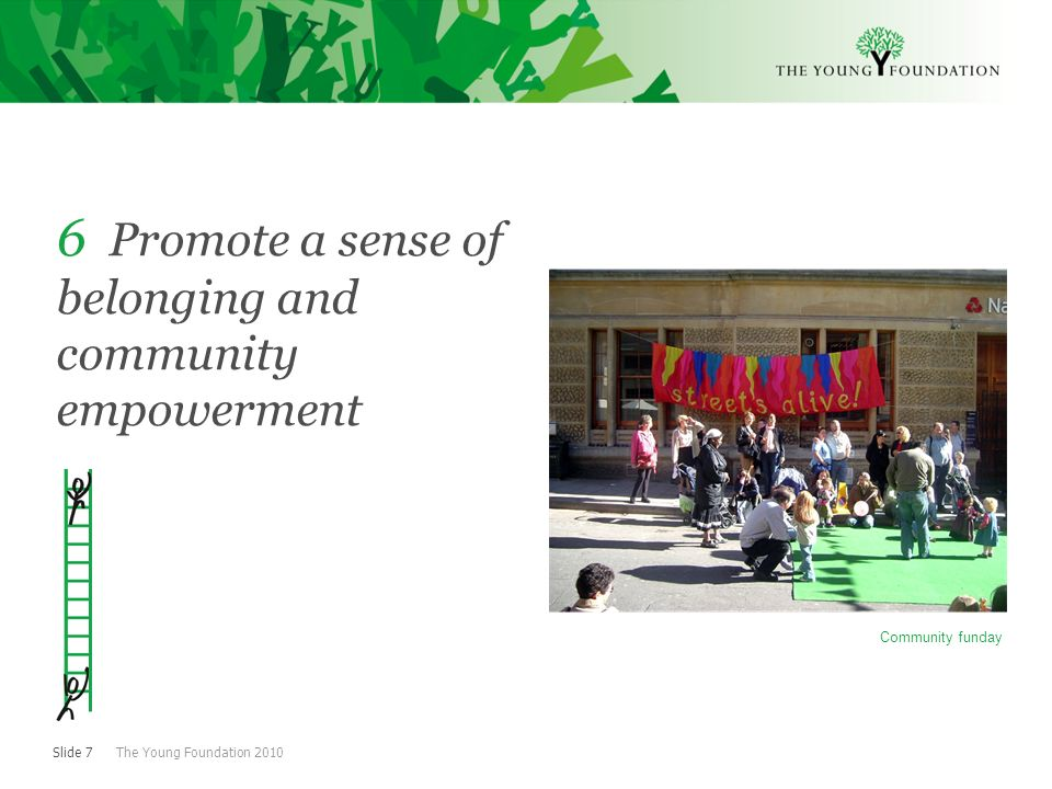 Slide 7 The Young Foundation 2010 6 Promote a sense of belonging and community empowerment Community funday