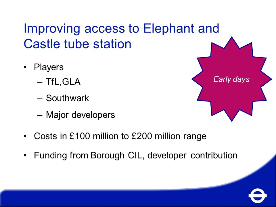 Improving access to Elephant and Castle tube station Players –TfL,GLA –Southwark –Major developers Costs in £100 million to £200 million range Funding from Borough CIL, developer contribution Early days