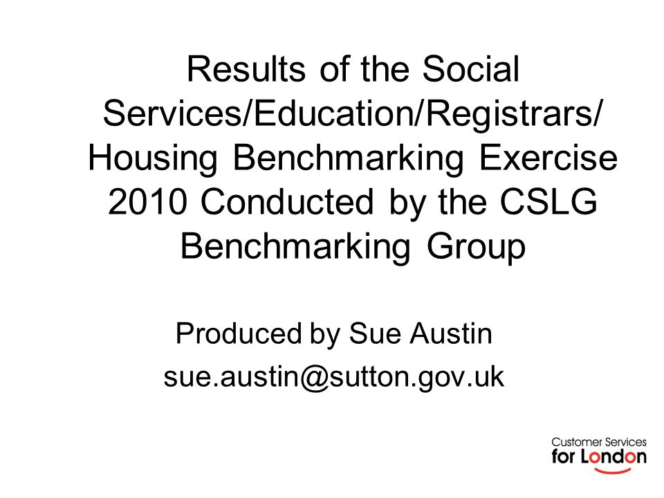 Results of the Social Services/Education/Registrars/ Housing Benchmarking Exercise 2010 Conducted by the CSLG Benchmarking Group Produced by Sue Austin sue.austin@sutton.gov.uk
