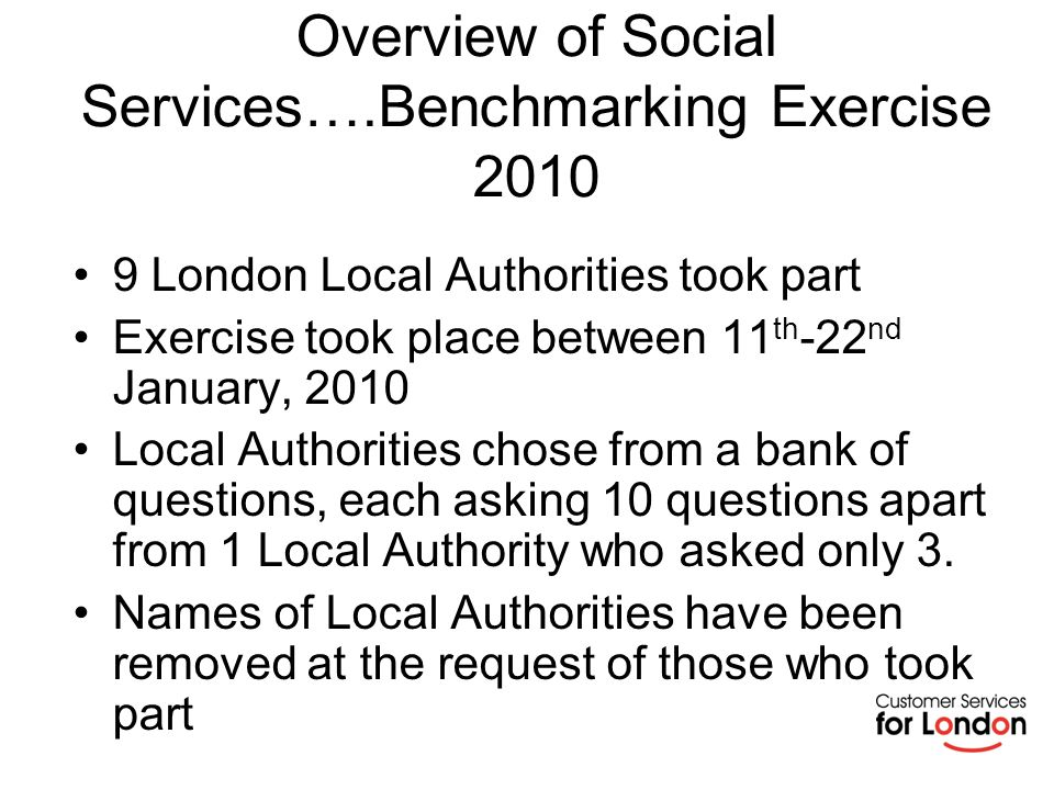 Overview of Social Services….Benchmarking Exercise 2010 9 London Local Authorities took part Exercise took place between 11 th -22 nd January, 2010 Local Authorities chose from a bank of questions, each asking 10 questions apart from 1 Local Authority who asked only 3.
