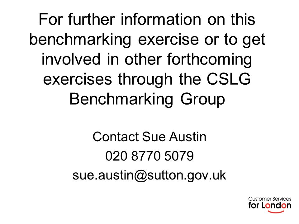 For further information on this benchmarking exercise or to get involved in other forthcoming exercises through the CSLG Benchmarking Group Contact Sue Austin 020 8770 5079 sue.austin@sutton.gov.uk