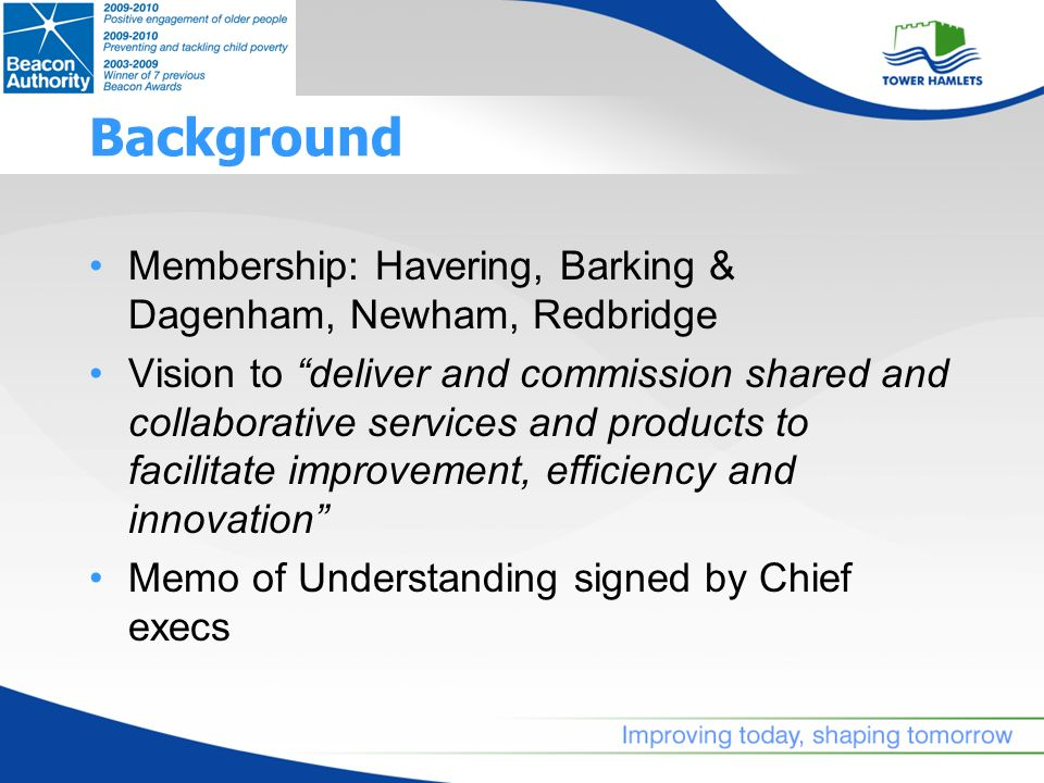 Background Membership: Havering, Barking & Dagenham, Newham, Redbridge Vision to deliver and commission shared and collaborative services and products to facilitate improvement, efficiency and innovation Memo of Understanding signed by Chief execs