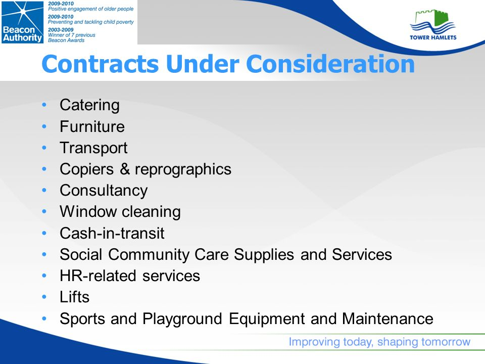 Contracts Under Consideration Catering Furniture Transport Copiers & reprographics Consultancy Window cleaning Cash-in-transit Social Community Care Supplies and Services HR-related services Lifts Sports and Playground Equipment and Maintenance