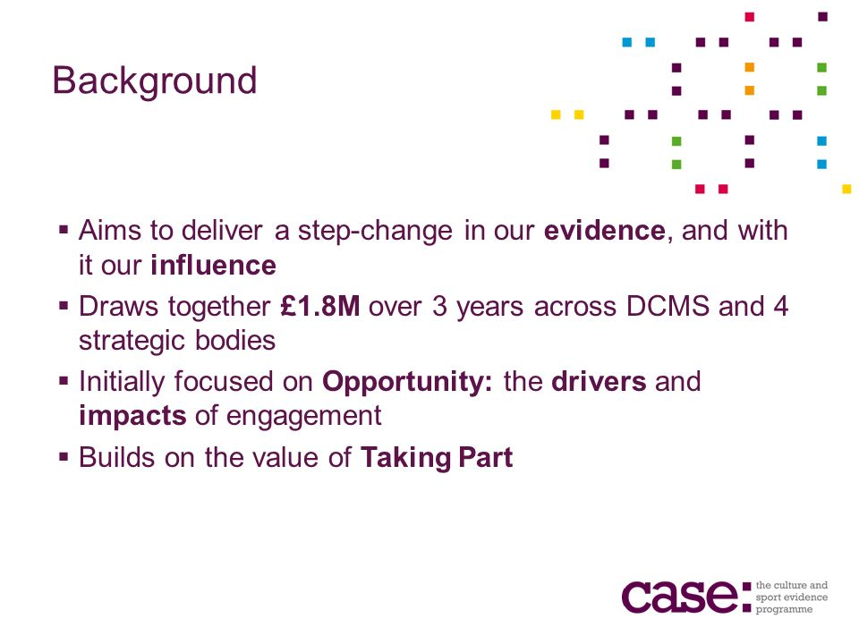 Background Aims to deliver a step-change in our evidence, and with it our influence Draws together £1.8M over 3 years across DCMS and 4 strategic bodies Initially focused on Opportunity: the drivers and impacts of engagement Builds on the value of Taking Part