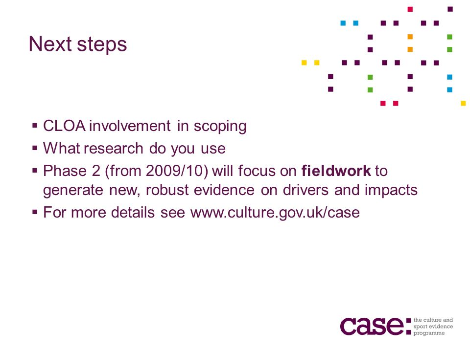 Next steps CLOA involvement in scoping What research do you use Phase 2 (from 2009/10) will focus on fieldwork to generate new, robust evidence on drivers and impacts For more details see www.culture.gov.uk/case