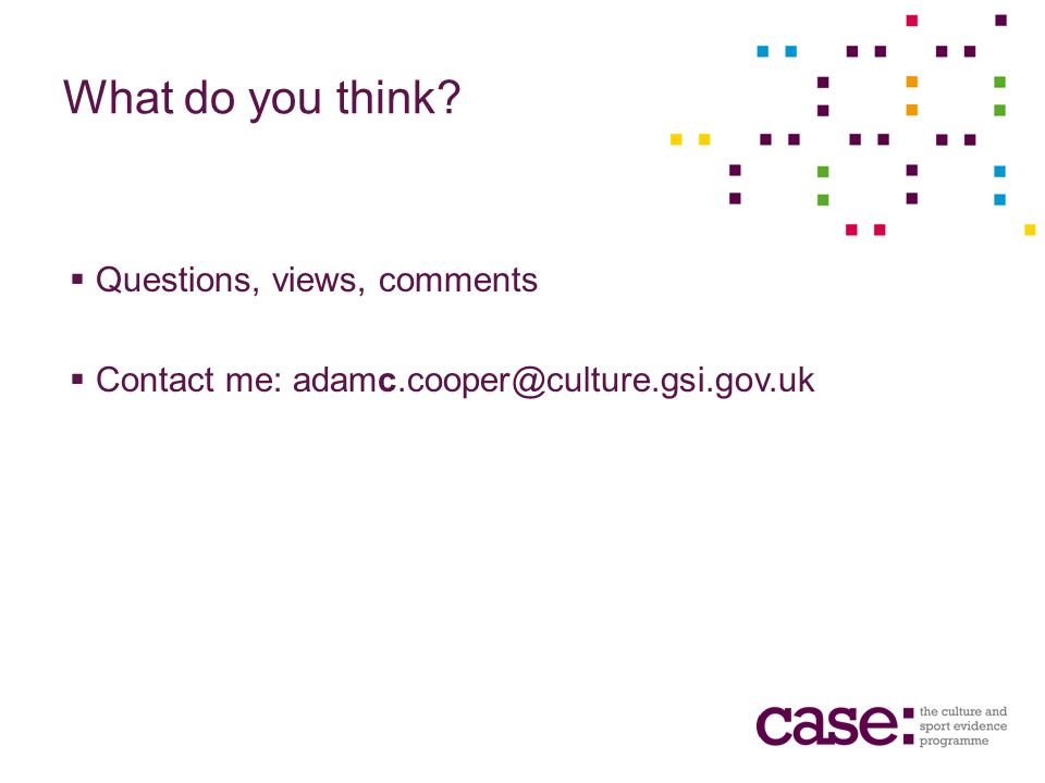 What do you think Questions, views, comments Contact me: adamc.cooper@culture.gsi.gov.uk