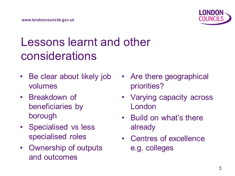 www.londoncouncils.gov.uk 3 Lessons learnt and other considerations Be clear about likely job volumes Breakdown of beneficiaries by borough Specialise