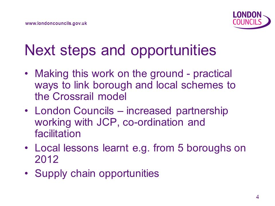 www.londoncouncils.gov.uk 4 Next steps and opportunities Making this work on the ground - practical ways to link borough and local schemes to the Crossrail model London Councils – increased partnership working with JCP, co-ordination and facilitation Local lessons learnt e.g.