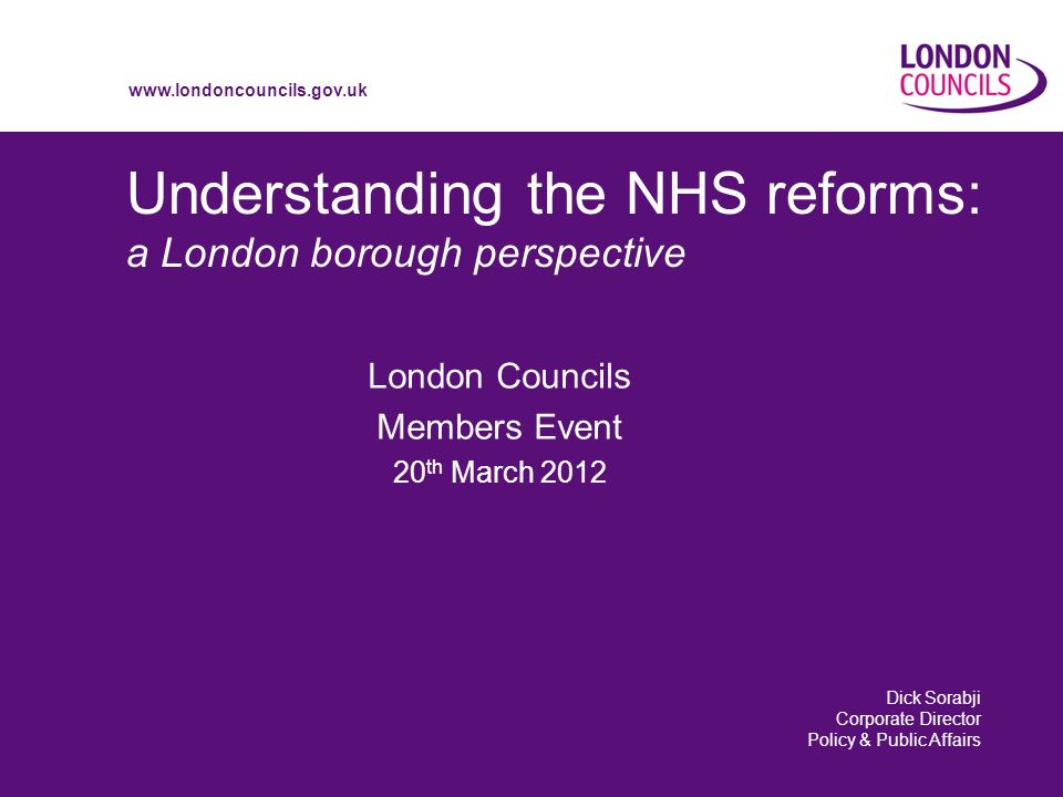 www.londoncouncils.gov.uk Understanding the NHS reforms: a London borough perspective London Councils Members Event 20 th March 2012 Dick Sorabji Corporate Director Policy & Public Affairs