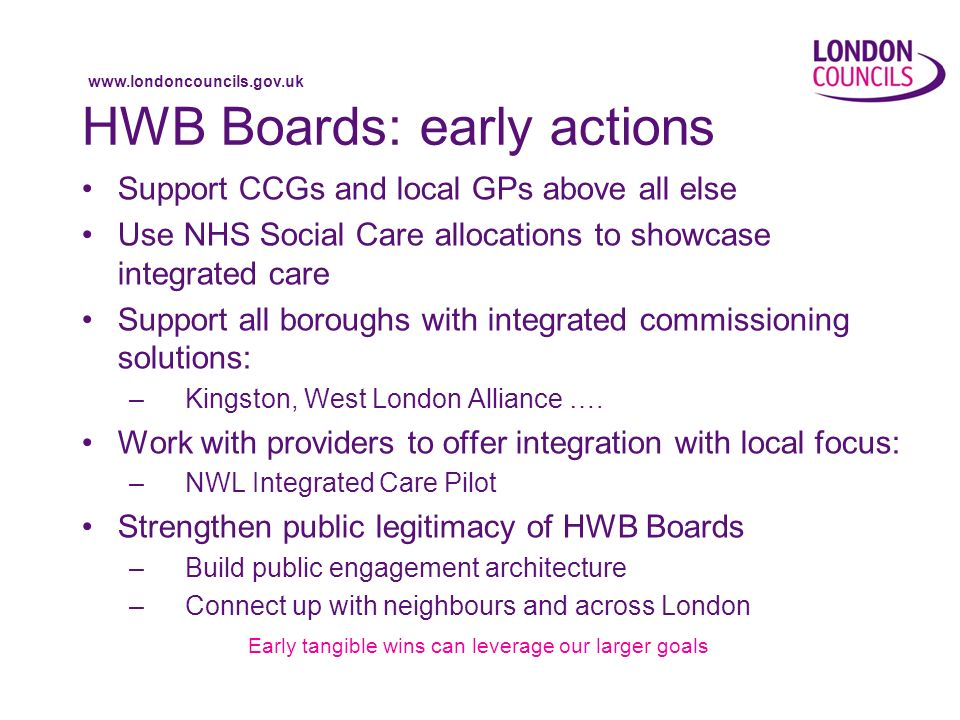 www.londoncouncils.gov.uk HWB Boards: early actions Support CCGs and local GPs above all else Use NHS Social Care allocations to showcase integrated care Support all boroughs with integrated commissioning solutions: –Kingston, West London Alliance ….