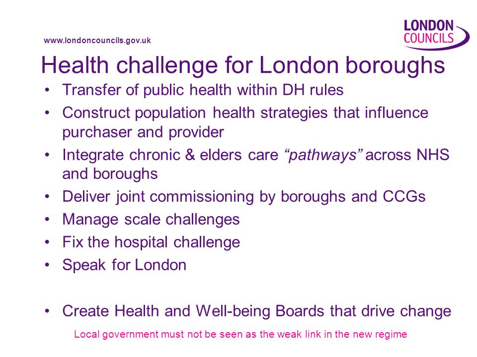 www.londoncouncils.gov.uk Health challenge for London boroughs Transfer of public health within DH rules Construct population health strategies that influence purchaser and provider Integrate chronic & elders care pathways across NHS and boroughs Deliver joint commissioning by boroughs and CCGs Manage scale challenges Fix the hospital challenge Speak for London Create Health and Well-being Boards that drive change Local government must not be seen as the weak link in the new regime