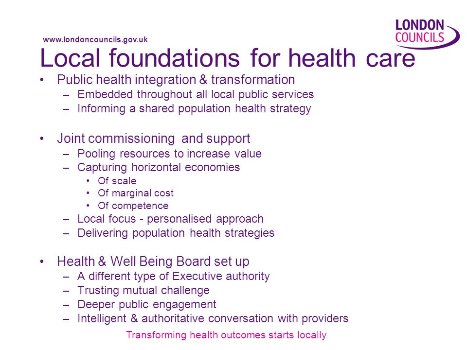 www.londoncouncils.gov.uk Local foundations for health care Public health integration & transformation –Embedded throughout all local public services –Informing a shared population health strategy Joint commissioning and support –Pooling resources to increase value –Capturing horizontal economies Of scale Of marginal cost Of competence –Local focus - personalised approach –Delivering population health strategies Health & Well Being Board set up –A different type of Executive authority –Trusting mutual challenge –Deeper public engagement –Intelligent & authoritative conversation with providers Transforming health outcomes starts locally