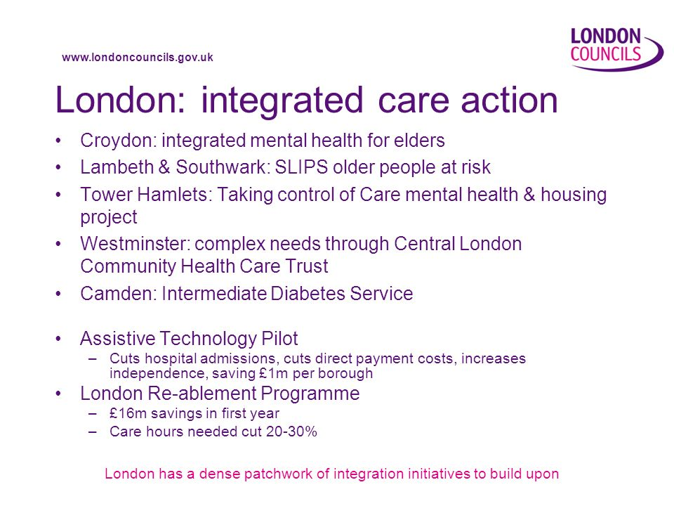 www.londoncouncils.gov.uk London: integrated care action Croydon: integrated mental health for elders Lambeth & Southwark: SLIPS older people at risk