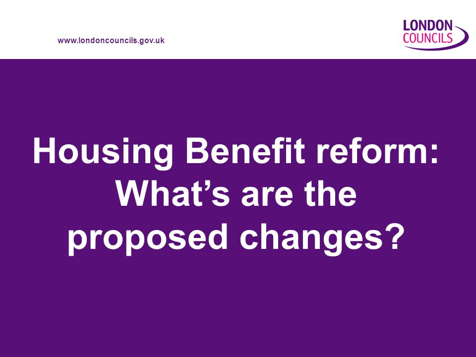 www.londoncouncils.gov.uk 2 Why reform.The case for change What is Housing Benefit.
