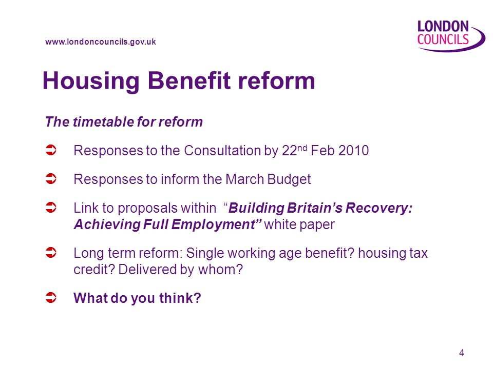 www.londoncouncils.gov.uk 4 The timetable for reform Responses to the Consultation by 22 nd Feb 2010 Responses to inform the March Budget Link to proposals within Building Britains Recovery: Achieving Full Employment white paper Long term reform: Single working age benefit.