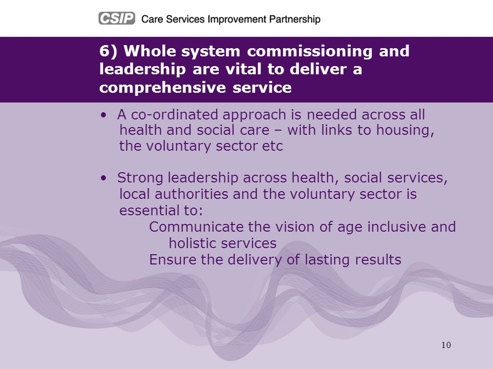 10 6) Whole system commissioning and leadership are vital to deliver a comprehensive service A co-ordinated approach is needed across all health and s