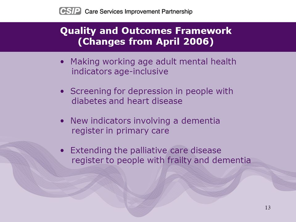 13 Quality and Outcomes Framework (Changes from April 2006) Making working age adult mental health indicators age-inclusive Screening for depression i