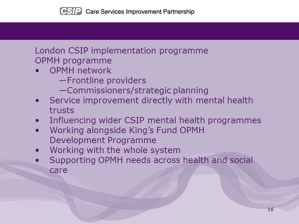16 London CSIP implementation programme OPMH programme OPMH network Frontline providers Commissioners/strategic planning Service improvement directly