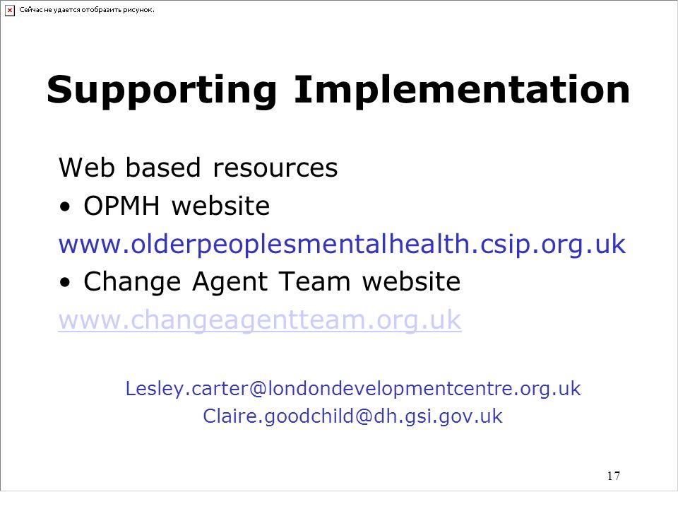 17 Supporting Implementation Web based resources OPMH website www.olderpeoplesmentalhealth.csip.org.uk Change Agent Team website www.changeagentteam.o