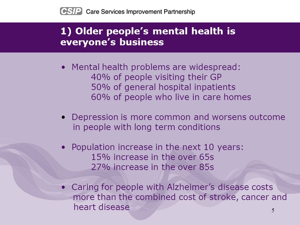 6 2) Improving services for older people with mental health problems will help meet national targets and standards Commissioners can: Improve outcomes for service users and carers Generate savings by improved efficiency Improving mental wellbeing in older people will support the delivery of a number of national targets and core standards: Reducing emergency inpatient bed days Enabling people to live independently at home Reducing death from suicide