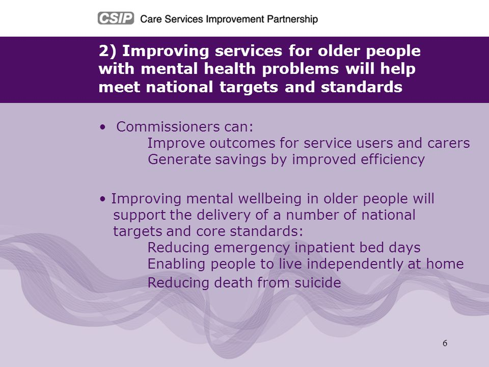 7 3) Access to mental health services should be based on need not age DH is committed to age equality in mental health services Services need to be user led rather than service led The specialist service requirements of older people with mental health problems still need to be recognised and addressed