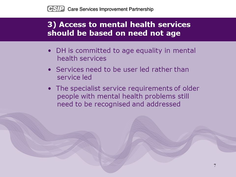 8 4) Older people need holistic care in mainstream services DH is committed to developing health and care services that address mental and physical health needs Services should start with the needs of the individual, offer choice and support wellbeing and independence Whatever the setting, older people with mental health problems should not be discriminated against and should have their mental health needs met.