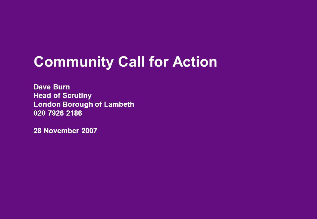 Community Call for Action Dave Burn Head of Scrutiny London Borough of Lambeth 020 7926 2186 28 November 2007
