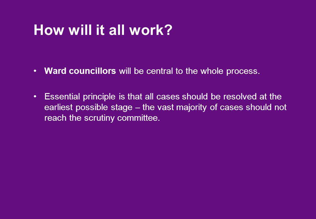 How will it all work? Ward councillors will be central to the whole process. Essential principle is that all cases should be resolved at the earliest