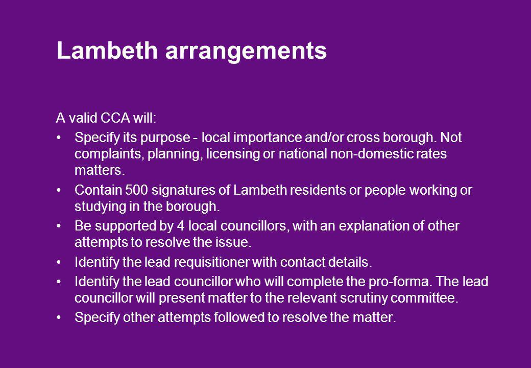Lambeth arrangements A valid CCA will: Specify its purpose - local importance and/or cross borough. Not complaints, planning, licensing or national no