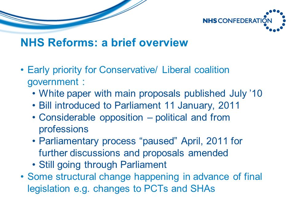 NHS Reforms: a brief overview Early priority for Conservative/ Liberal coalition government : White paper with main proposals published July 10 Bill i