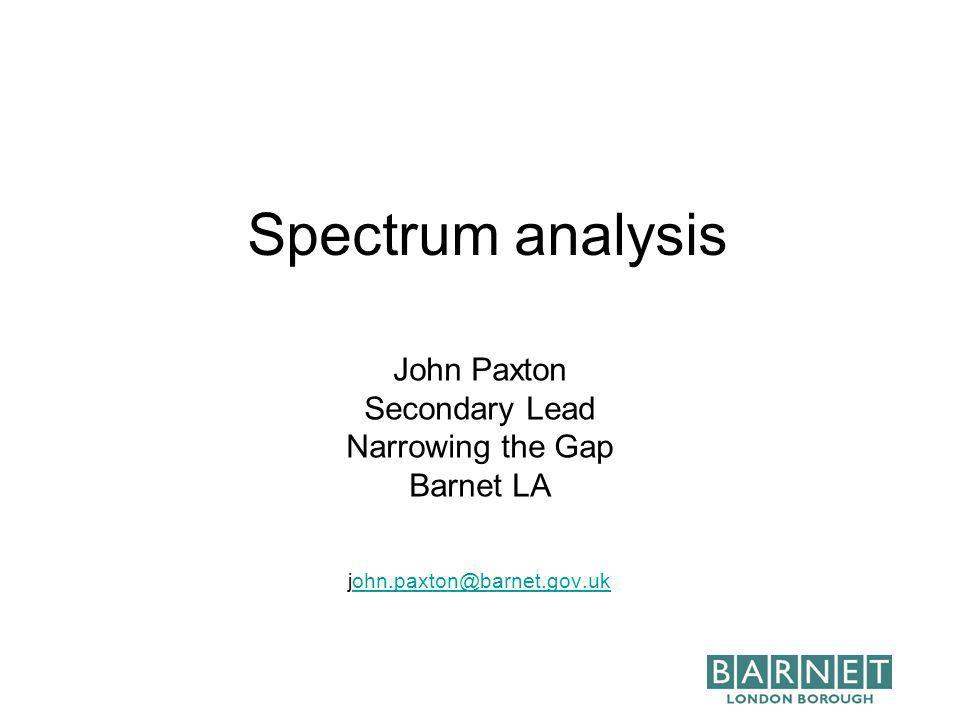 Spectrum analysis John Paxton Secondary Lead Narrowing the Gap Barnet LA john.paxton@barnet.gov.ukohn.paxton@barnet.gov.uk
