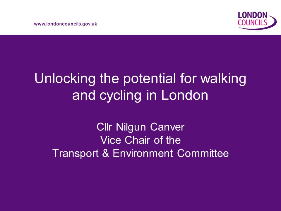 www.londoncouncils.gov.uk Unlocking the potential for walking and cycling in London Cllr Nilgun Canver Vice Chair of the Transport & Environment Committee