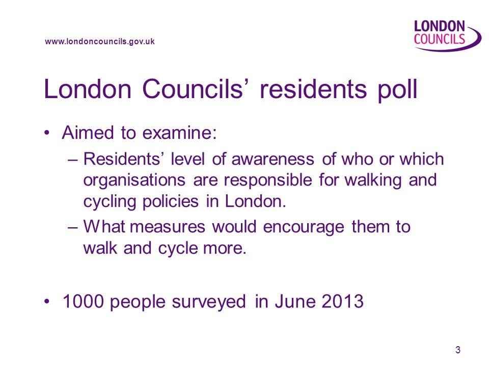 www.londoncouncils.gov.uk London Councils residents poll Aimed to examine: –Residents level of awareness of who or which organisations are responsible for walking and cycling policies in London.
