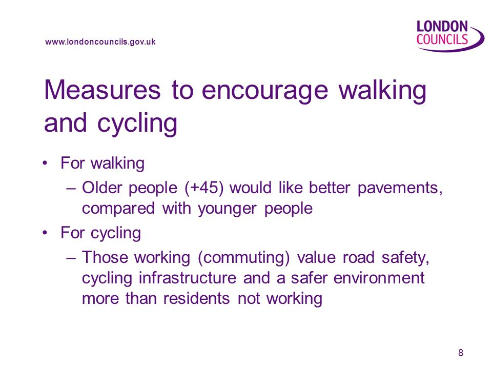 www.londoncouncils.gov.uk Measures to encourage walking and cycling For walking –Older people (+45) would like better pavements, compared with younger people For cycling –Those working (commuting) value road safety, cycling infrastructure and a safer environment more than residents not working 8