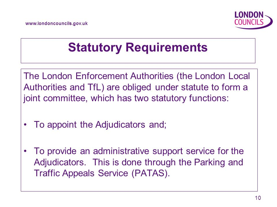 www.londoncouncils.gov.uk 10 Statutory Requirements The London Enforcement Authorities (the London Local Authorities and TfL) are obliged under statute to form a joint committee, which has two statutory functions: To appoint the Adjudicators and; To provide an administrative support service for the Adjudicators.