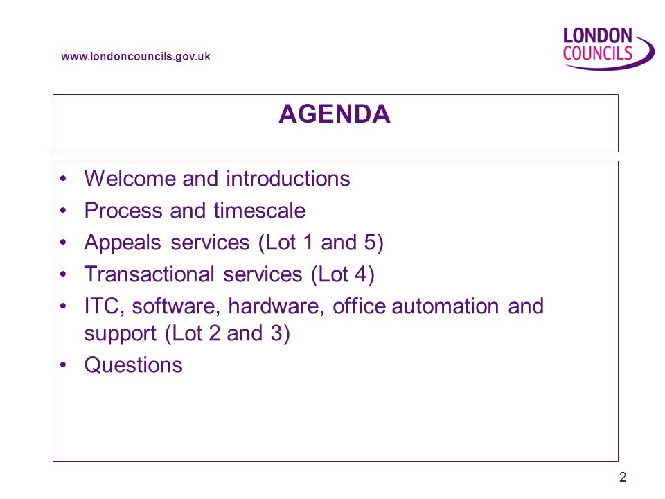 www.londoncouncils.gov.uk 2 AGENDA Welcome and introductions Process and timescale Appeals services (Lot 1 and 5) Transactional services (Lot 4) ITC, software, hardware, office automation and support (Lot 2 and 3) Questions