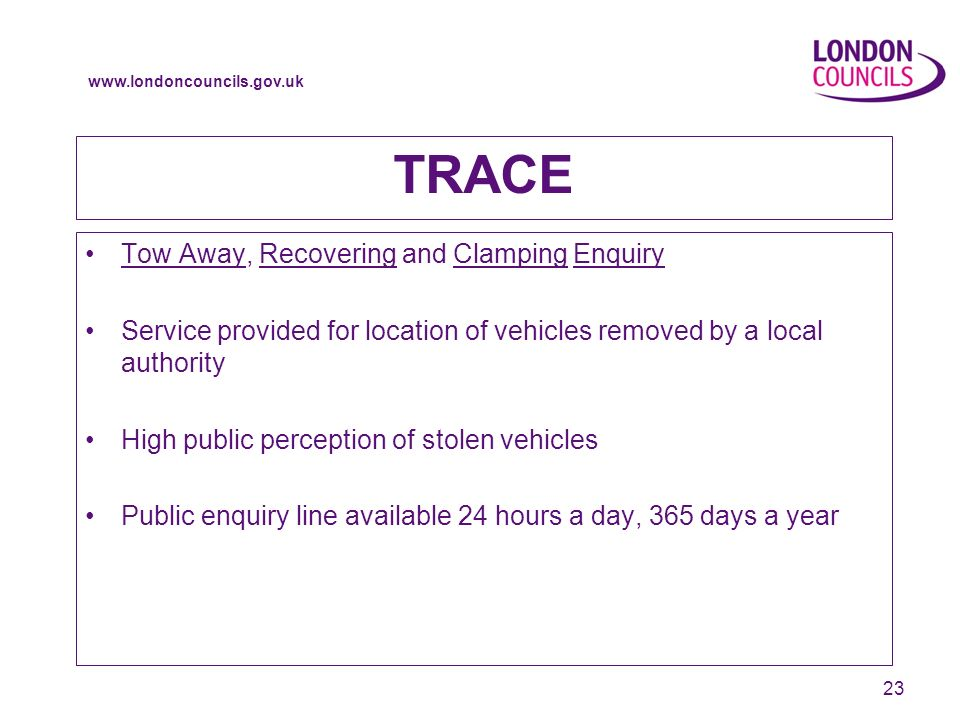 www.londoncouncils.gov.uk 23 TRACE Tow Away, Recovering and Clamping Enquiry Service provided for location of vehicles removed by a local authority High public perception of stolen vehicles Public enquiry line available 24 hours a day, 365 days a year
