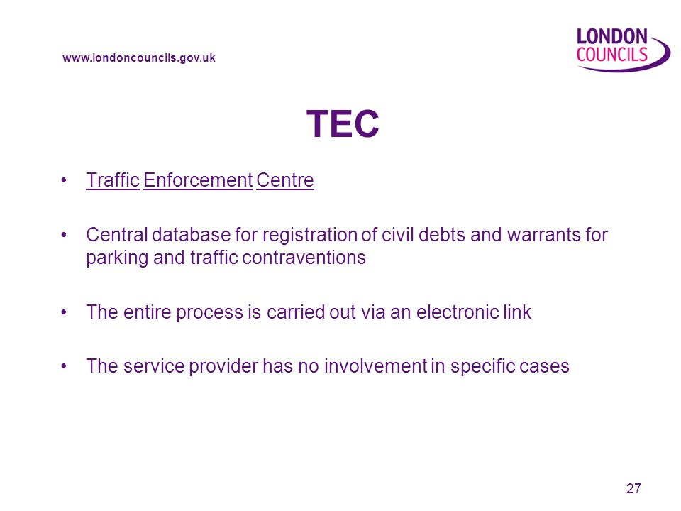 www.londoncouncils.gov.uk TEC Traffic Enforcement Centre Central database for registration of civil debts and warrants for parking and traffic contraventions The entire process is carried out via an electronic link The service provider has no involvement in specific cases 27