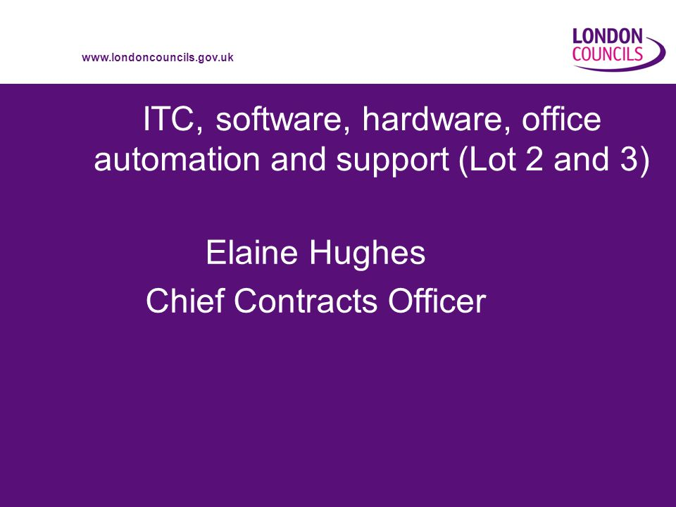 www.londoncouncils.gov.uk ITC, software, hardware, office automation and support (Lot 2 and 3) Elaine Hughes Chief Contracts Officer