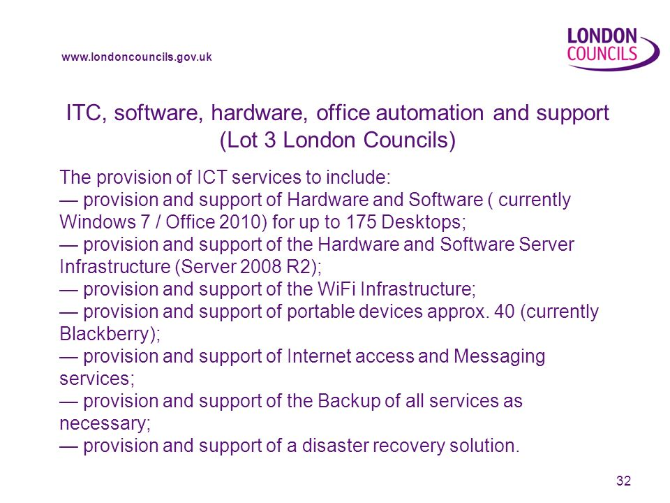 www.londoncouncils.gov.uk ITC, software, hardware, office automation and support (Lot 3 London Councils) The provision of ICT services to include: provision and support of Hardware and Software ( currently Windows 7 / Office 2010) for up to 175 Desktops; provision and support of the Hardware and Software Server Infrastructure (Server 2008 R2); provision and support of the WiFi Infrastructure; provision and support of portable devices approx.