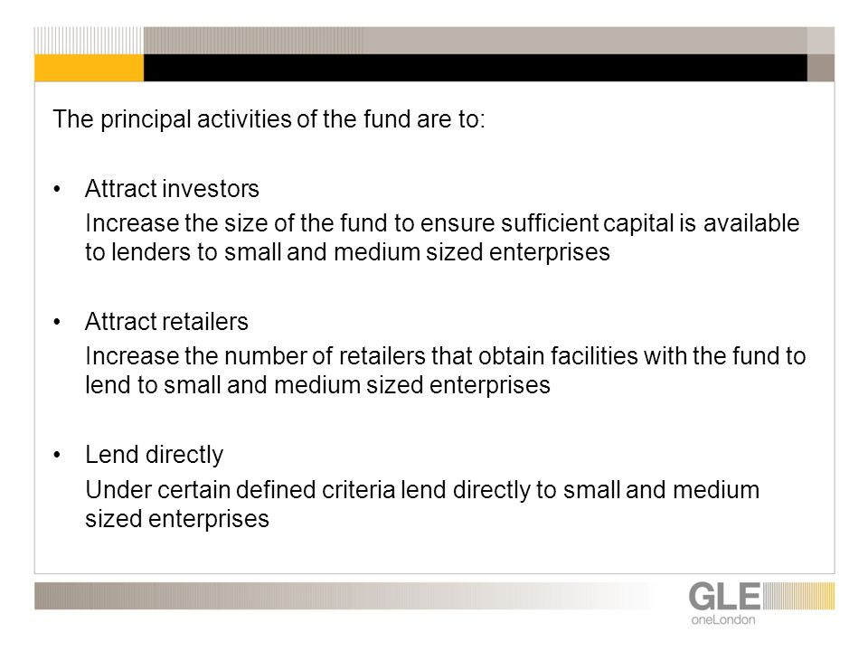 The principal activities of the fund are to: Attract investors Increase the size of the fund to ensure sufficient capital is available to lenders to small and medium sized enterprises Attract retailers Increase the number of retailers that obtain facilities with the fund to lend to small and medium sized enterprises Lend directly Under certain defined criteria lend directly to small and medium sized enterprises