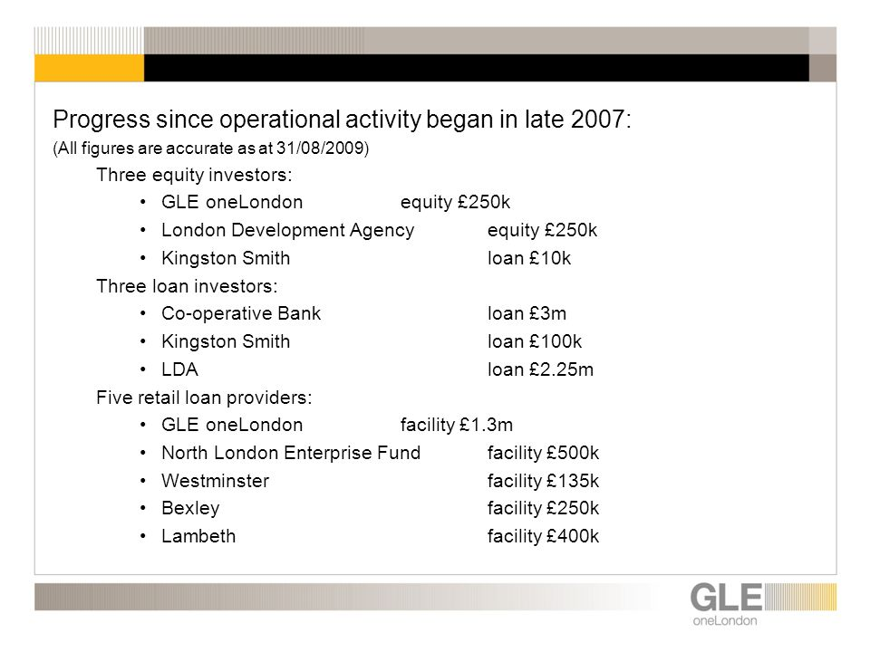 Progress since operational activity began in late 2007: (All figures are accurate as at 31/08/2009) Three equity investors: GLE oneLondonequity £250k London Development Agencyequity £250k Kingston Smithloan £10k Three loan investors: Co-operative Bankloan £3m Kingston Smithloan £100k LDAloan £2.25m Five retail loan providers: GLE oneLondonfacility £1.3m North London Enterprise Fundfacility £500k Westminsterfacility £135k Bexleyfacility £250k Lambethfacility £400k