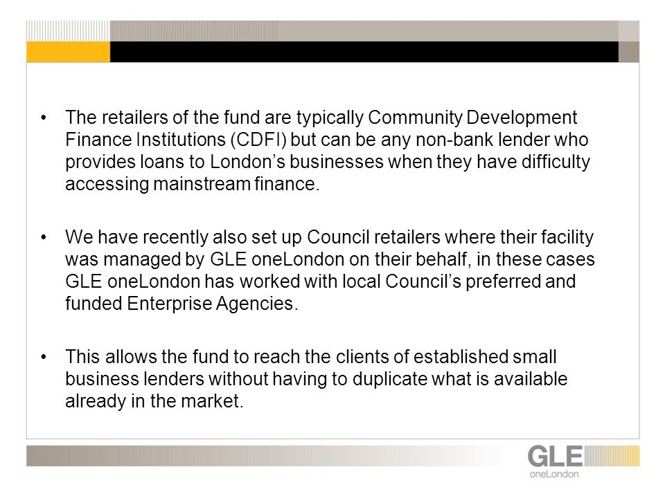The retailers of the fund are typically Community Development Finance Institutions (CDFI) but can be any non-bank lender who provides loans to Londons businesses when they have difficulty accessing mainstream finance.
