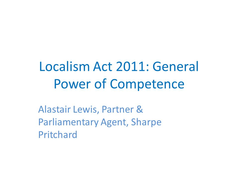 Localism Act 2011: General Power of Competence Alastair Lewis, Partner & Parliamentary Agent, Sharpe Pritchard