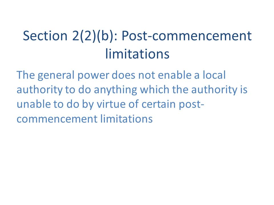 Section 2(2)(b): Post-commencement limitations The general power does not enable a local authority to do anything which the authority is unable to do