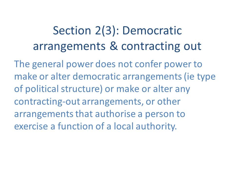 Section 2(3): Democratic arrangements & contracting out The general power does not confer power to make or alter democratic arrangements (ie type of political structure) or make or alter any contracting-out arrangements, or other arrangements that authorise a person to exercise a function of a local authority.