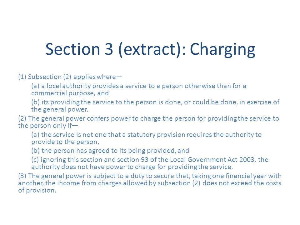 Section 3 (extract): Charging (1) Subsection (2) applies where (a) a local authority provides a service to a person otherwise than for a commercial purpose, and (b) its providing the service to the person is done, or could be done, in exercise of the general power.