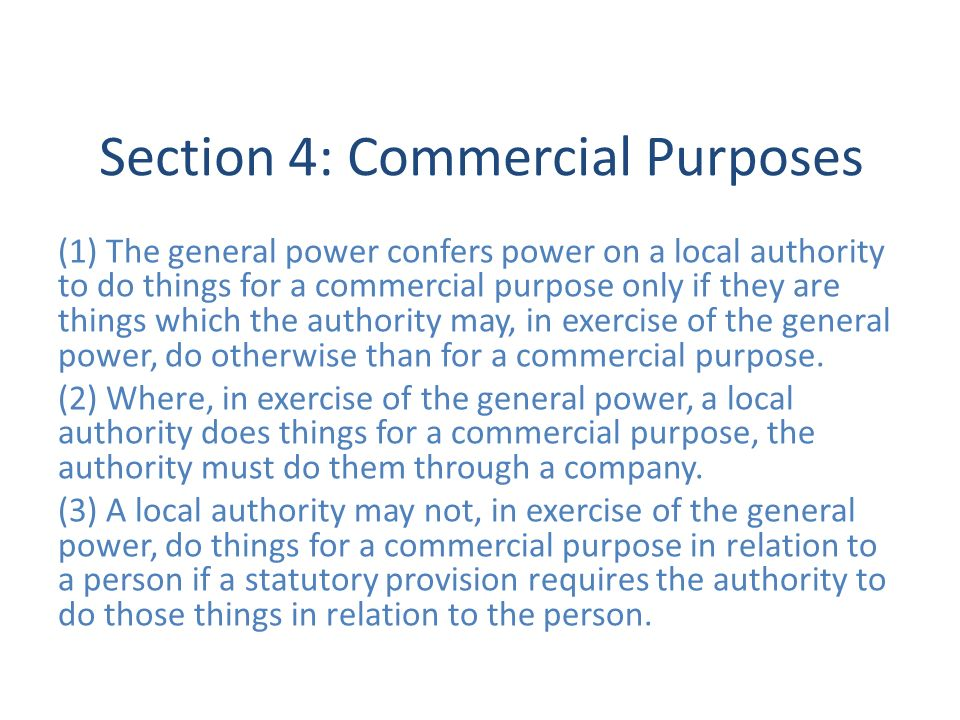 Section 4: Commercial Purposes (1) The general power confers power on a local authority to do things for a commercial purpose only if they are things